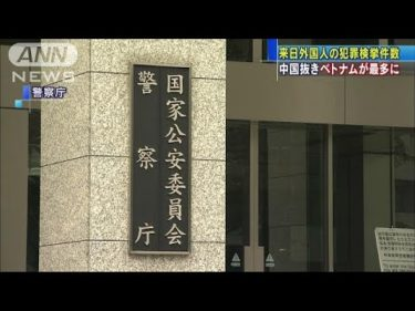 外国人犯罪ベトナム1.6倍に急増 中国抜き初の最多(18/04/12)