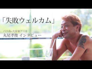 丸尾孝俊(バリ島の大富豪アニキ)動画インタビュー